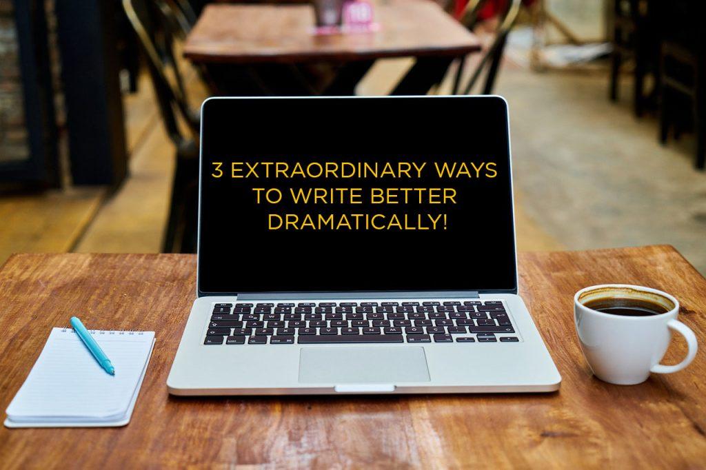 3 Extraordinary Ways To Write Better Dramatically